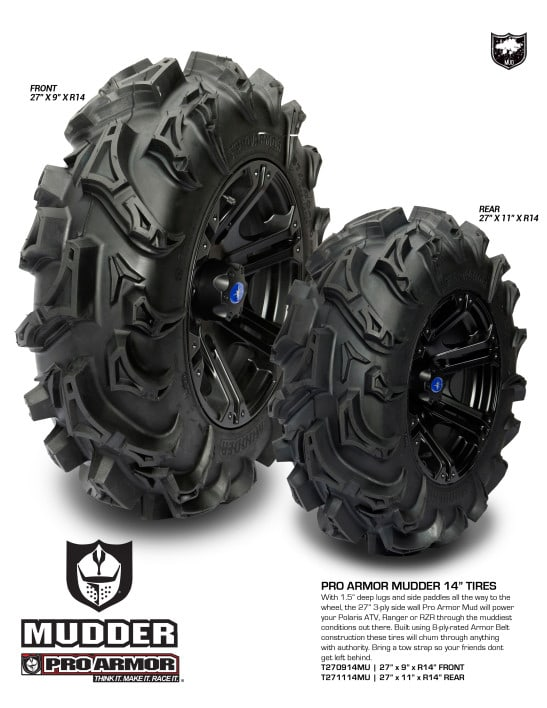 "The Pro Armor Mudder tire is an 8 ply tire that currently comes in 27-9-14 (35 lbs.) for the front and 27-11-14 (43lbs.) for the rear. With an aggressive tread pattern, a tread depth of 1.5"", and side paddles all the way to the wheel, the Mudder tire is perfect for the deep mud. If you like to ride through all those mud puddles that your friends shy away from, this tire will be perfect for you."